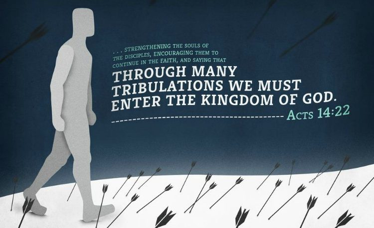 acts 14:22 - we must through much tribulation enter the Kingdom of God